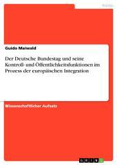 Der Deutsche Bundestag und seine Kontroll- und Öffentlichkeitsfunktionen im Prozess der europäischen Integration