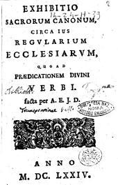 Exhibitio sacrorum canonum, circa ius regularium ecclesiarum, quoad praedicationem divini verbi. facta per A. E. J. D