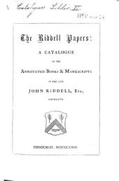 The Riddell Papers: a Catalogue of the Annotated Books and Manuscripts of ... J. Riddell, Etc. [Compiled by James Maidment.]