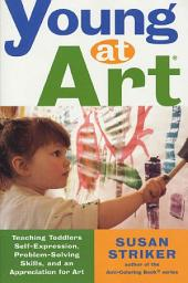 Young at Art: Teaching Toddlers Self-Expression, Problem-Solving Skills, and an Appreciation for Art