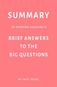 Summary of Stephen Hawking   s Brief Answers to the Big Questions by Swift Reads Book