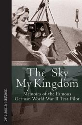 Sky My Kingdom: Memoirs of the Famous German World War II Test Pilot