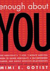 Enough About You: The Narcissist's 7-Step, 1-Minute Survival Guide to Sacred Spirituality, A Self-Empowered Career, and Highly Effective Relationships