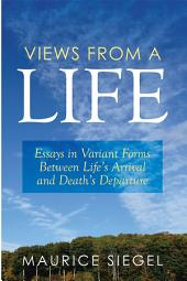 Views from a Life: Essays in Variant Forms Between Life's Arrival and Death's Departure