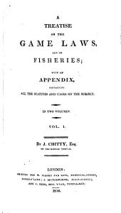 A Treatise on the Game Laws and on Fisheries: With an Appendix Containing All the Statutes and Cases on the Subject, Volume 1