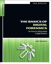 The Basics of Digital Forensics: The Primer for Getting Started in Digital Forensics