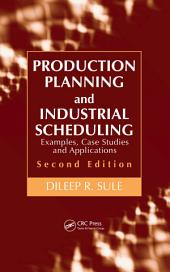 Production Planning and Industrial Scheduling: Examples, Case Studies and Applications, Second Edition, Edition 2