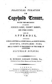 A Practical Treatise on Copyhold Tenure: With the Methods of Holding Courts Leet, Court Baron, and Other Courts, and an Appendix Containing Forms of Entries on Court Rolls, and Minute Books, Surveys, Stewards Fees, and a Variety of Precedents on the Mode of Conveying Copyhold Estates