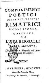 Componimenti poetici delle piu' illustri rimatrici d'ogni secolo, raccolti da Luisa Bergalli. Parte prima [- seconda] ...: Parte seconda, che contiene le rimatrici dell'anno 1575. fino al presente. 2