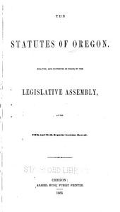 The statutes of Oregon: Enacted, and continued in force, by the Legislative Assembly, at the fifth and sixth regular sessions thereof