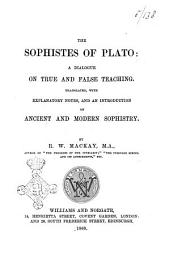The Sophistes of Plato a Dialogue on True and False Teaching Translated, with Explanatory Notes, and an Introduction on Ancient and Modern Sophistry by R. W. Mackay, M. A.