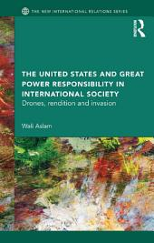 The United States and Great Power Responsibility in International Society: Drones, Rendition and Invasion
