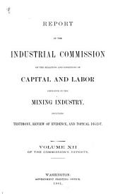 Report of the Industrial Commission on the Relations and Conditions of Capital and Labor Employed in the Mining Industry, Including Testimony, Review of Evidence, and Topical Digest ...