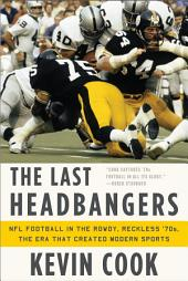 The Last Headbangers: NFL Football in the Rowdy, Reckless '70s--The Era that Created Modern Sports: NFL Football in the Rowdy, Reckless '70s: the Era that Created Modern Sports