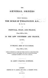 The general orders of Field Marshal the Duke of Wellington ... in Portugal, Spain, and France, from 1809 to 1814: in the Low Countries and France in 1815; and in France, army of occupation, from 1816 to 1818; comp. alphabetically from the several printed volumes, which were orginally issued to the general and staff officers commanding regiments in the above campaigns. By Lieut. Colonel Gurwood