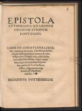 Epistola Lutheriana ad Leonem decimum summum ponificem: Liber de christiana libertate : continens summam Christianae doctrinae ... recognitus Wittembergae