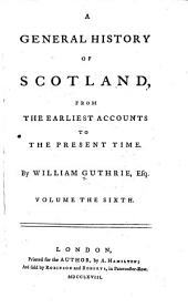 A General History of Scotland: From the Earliest Accounts to the Present Time, Volume 6