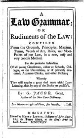 A Law Grammar: Or Rudiments of the Law: Compiled from the Grounds, Principles, ... of Our Law, in a New, Easy and Very Concise Method. ... By G. Jacob, ...