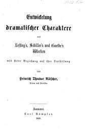 Entwickelung dramatischer Charaktere aus Lessing's, Schiller's und Goethe's Werken, mit steter Beziehung auf ihre Darstellung, etc