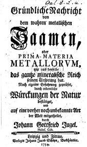 Gründliche Nachricht von dem wahren metallischen Saamen, oder prima materia metallorum, wie aus derselbe das gantze mineralische Reich seinen Ursprung hat, etc
