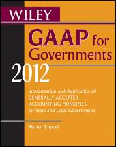 Wiley GAAP for Governments 2012: Interpretation and Application of Generally Accepted Accounting Principles for State and Local Governments, Edition 7