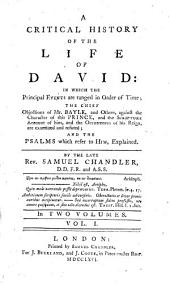 A Critical History of the Life of David: In which the Principal Events are Ranged in Order of Time; the Chief Objections of Mr. Bayle, and Others, Against the Character of this Prince, and the Scripture Account of Him, and the Occurrances of His Reign, are Examined and Refuted; and the Psalms which Refer to Him, Explained, Volume 1