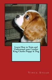 Learn How to Train and Understand Your Cavalier King Charles Puppy and Dog