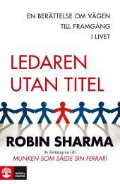 Ledaren utan titel : En berättelse om vägen till framgång i livet