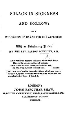 Solace in Sickness and Sorrow  or  a Collection of hymns for the afflicted  With an introductory preface by the Rev  B  Bouchier PDF