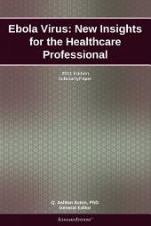 Ebola Virus: New Insights for the Healthcare Professional: 2011 Edition: ScholarlyPaper