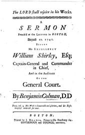 The Lord Shall Rejoice in His Works. A Sermon Preach'd at the Lecture in Boston, August 27. 1741. Before His Excellency William Shirley, Esq; Captain-General and Commander in Chief, and in the Audience of the General Court