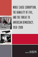 Noble Cause Corruption  the Banality of Evil  and the Threat to American Democracy  1950 2008 PDF
