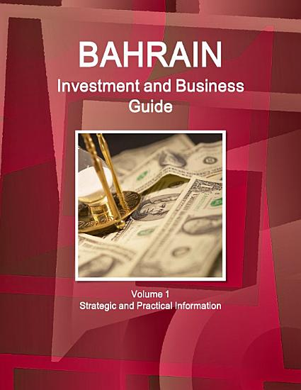 Bahrain Investment and Business Guide Volume 1 Strategic and Practical Information PDF