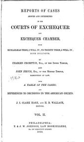 Reports of Cases Argued and Determined in the Courts of Exchequer and Exchequer Chamber: From Easter Term, 11 Geo. IV., to [Trinity Term, 2 Will. IV.] Both Inclusive, [1830-1832], Volume 2