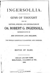 Ingersollia: Gems of Thought from the Lectures, Speeches, and Conversations of Col. Robert G. Ingersoll : Representative of His Opinions and Beliefs : the Whole Carefully Classified and Indexed