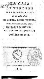 La casa da vendere commedia per musica di un solo atto di Andrea Leone Tottola tratta dalla farsa di simil titolo. Da rappresentarsi nel teatro de' Fiorentini nell'està del 1815