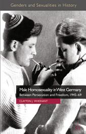 Male Homosexuality in West Germany: Between Persecution and Freedom, 1945-69