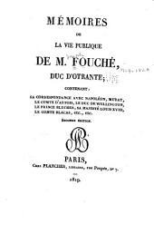 Mémoires de la vie publique de M. (Joseph) Fouché, duc d'Otrante: contenant sa correspondance avec Napoléon, Murat, le comte d'Artois, le duc de Wellington, le prince Blucher, Sa Majesté Louis XVIII, le comte Blacas, ...