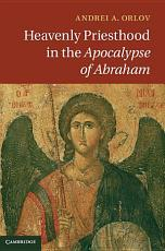 Heavenly Priesthood in the Apocalypse of Abraham PDF