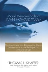 Moral Memoranda from John Howard Yoder: Conversations on Law, Ethics and the Church between a Mennonite Theologian and a Hoosier Lawyer