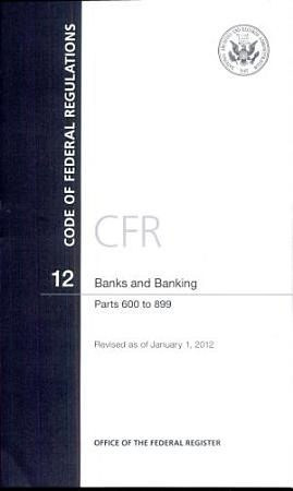 Code of Federal Regulations  Title 12  Banks and Banking  PT  600 899  Revised as of January 1  2012 PDF