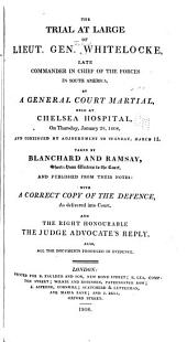 The Trial at Large of Lieut. Gen. Whitelocke: By a General Court Martial, Held at Chelsea Hospital, on Thursday, January 28, 1808, and Continued by Adjournment to Tuesday, March 15