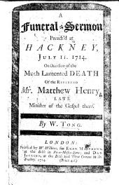 A Funeral-Sermon preach'd at Hackney, ... on occasion of the ... death of ... Matthew Henry, etc