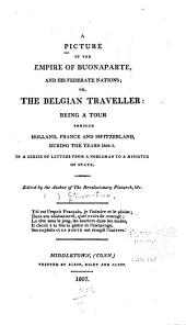 A picture of the empire of Buonaparte: and his federate nations; or, The Belgian traveller: being a tour through Holland, France and Switzerland, during the years 1804-5. In a series of letters from a nobleman to a minister of state