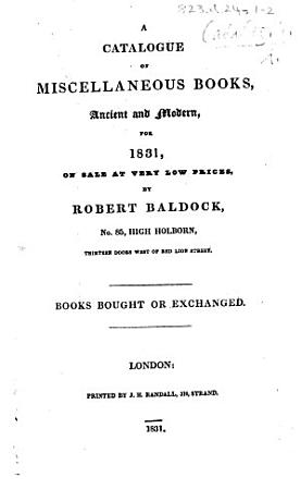 A Catalogue of Miscellaneous Books  ancient and modern  for 1831  On sale     by R  Baldock  etc   Catalogue of Old Books for 1832  being a supplement to the general catalogue of 1831  Supplementary Catalogue for 1834    PDF