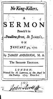 No King-killers: A Sermon Preach'd in Swallow-street, St. James's, on January 30, 1714/15. By James Anderson, M.A.