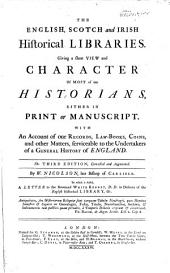The English, Scotch and Irish Historical Libraries: Giving a Short View and Character of Most of Our Historians, Either in Print Or Manuscript. With an Account of Our Records, Lawbooks, Coins, and Other Matters, Serviceable to the Undertakers of a General History of England