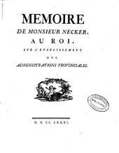 Memoire de Monsieur Necker au Roi, sur l'etablissement des administrations provinciales