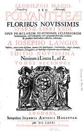 Florilegium Magnum Seu Polyantheae Floribus Novissimis Sparsae: Opus Praeclarum, Suavissimis Celebriorum Sententiarum vel Graecarum vel Latinarum flosculis, ex sacris & profanis Auctoribus collectis refertum. Nimirum à Littera L, ad Z, Volume 2