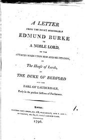 A Letter from the Right Honourable Edmund Burke to a Noble Lord,: On the Attacks Made Upon Him and His Pension, in the House of Lords, by the Duke of Bedford and the Earl of Lauderdale, Early in the Present Sessions of Parliament..